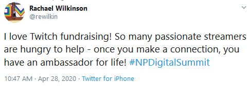 "Tweet from Rachael Wilkinson, @rewilkin that reads: ""I love Twitch fundraising! So many passionate streamers are hungry to help - once you make a connection, you have an ambassador for life! #NPDigitalSummit"""